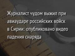 Журналист чудом выжил при авиаударе российских войск в Сирии: опубликовано видео падения снаряда
