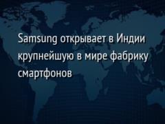 Samsung открывает в Индии крупнейшую в мире фабрику смартфонов
