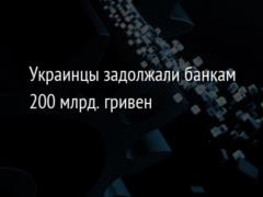 Украинцы задолжали банкам 200 млрд. гривен